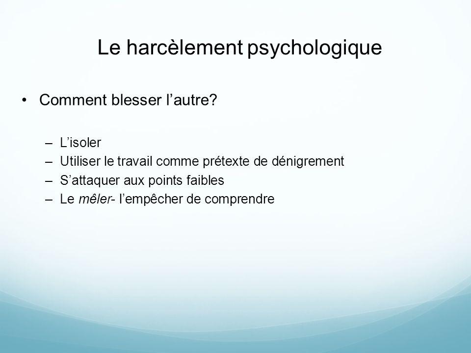 Le harcèlement psychologique Comment blesser lautre? –Lisoler –Utiliser le travail comme prétexte de dénigrement –Sattaquer aux points faibles –Le mêl