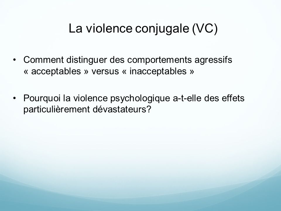 La violence conjugale (VC) Comment distinguer des comportements agressifs « acceptables » versus « inacceptables » Pourquoi la violence psychologique a-t-elle des effets particulièrement dévastateurs?