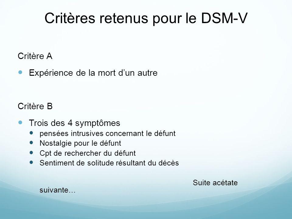 Critères retenus pour le DSM-V Critère A Expérience de la mort dun autre Critère B Trois des 4 symptômes pensées intrusives concernant le défunt Nostalgie pour le défunt Cpt de rechercher du défunt Sentiment de solitude résultant du décès Suite acétate suivante…
