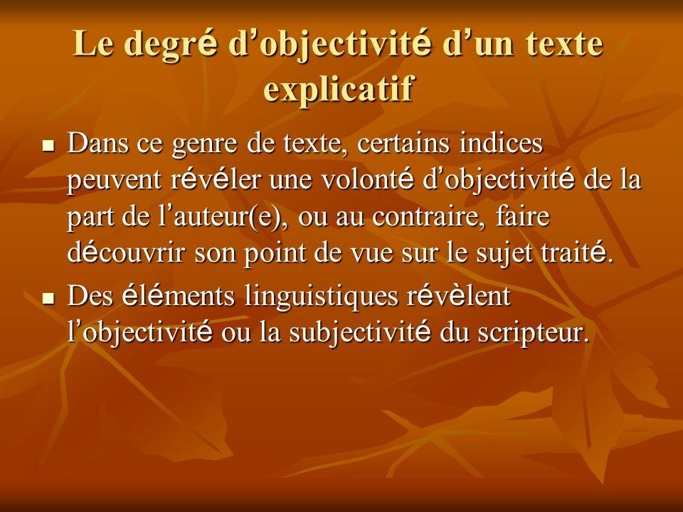 Le degr é d objectivit é d un texte explicatif Dans ce genre de texte, certains indices peuvent r é v é ler une volont é d objectivit é de la part de