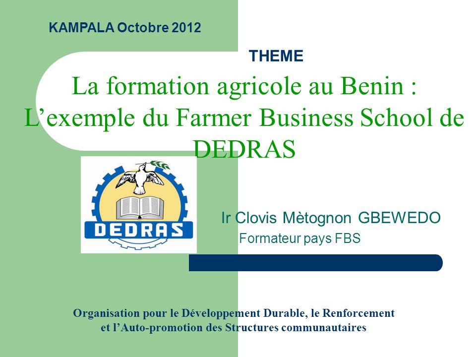 THEME Ir Clovis Mètognon GBEWEDO Formateur pays FBS La formation agricole au Benin : Lexemple du Farmer Business School de DEDRAS KAMPALA Octobre 2012 Organisation pour le Développement Durable, le Renforcement et lAuto-promotion des Structures communautaires