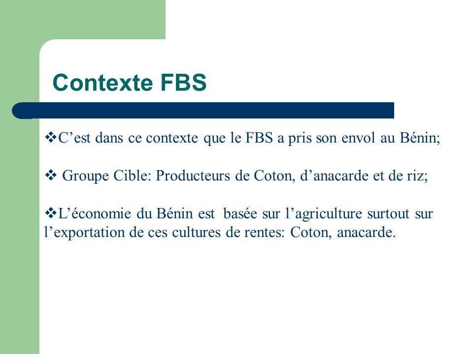 Contexte FBS Cest dans ce contexte que le FBS a pris son envol au Bénin; Groupe Cible: Producteurs de Coton, danacarde et de riz; Léconomie du Bénin est basée sur lagriculture surtout sur lexportation de ces cultures de rentes: Coton, anacarde.