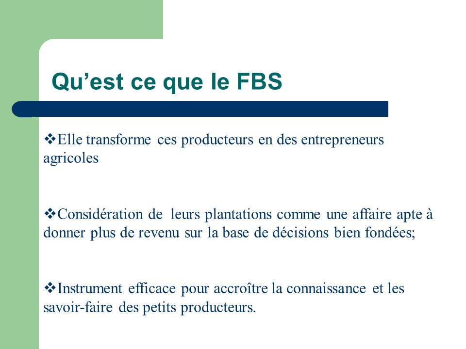 Quest ce que le FBS Elle transforme ces producteurs en des entrepreneurs agricoles Considération de leurs plantations comme une affaire apte à donner plus de revenu sur la base de décisions bien fondées; Instrument efficace pour accroître la connaissance et les savoir-faire des petits producteurs.