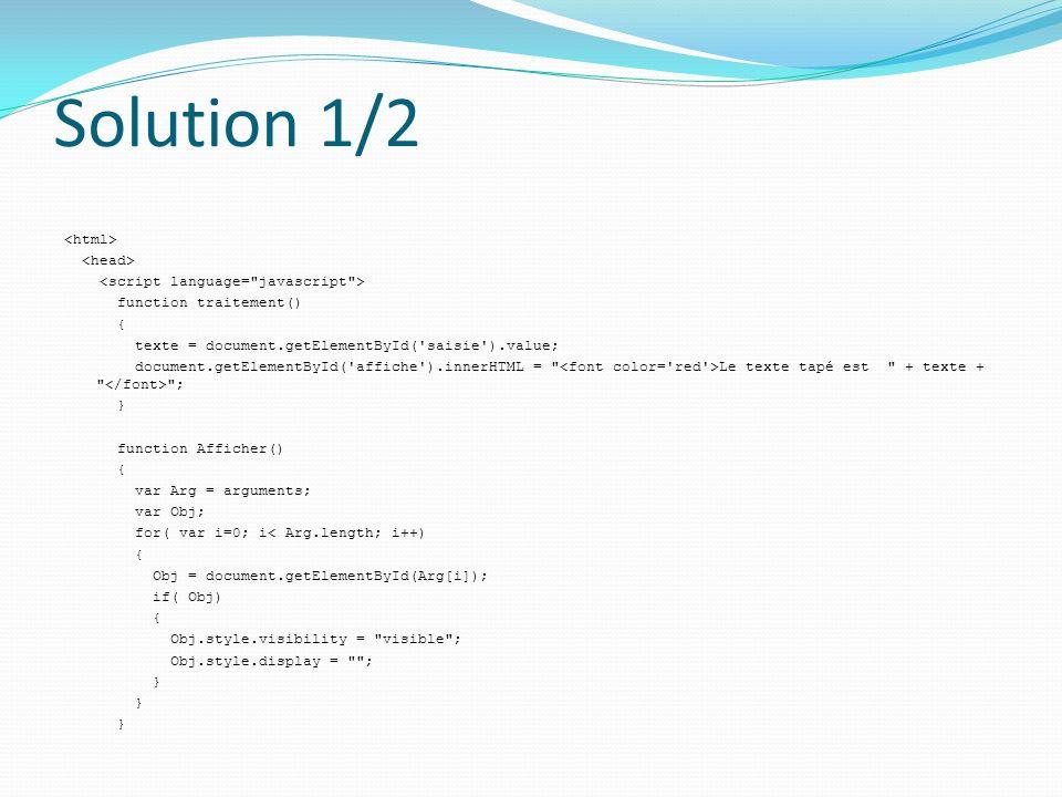 Solution 1/2 function traitement() { texte = document.getElementById( saisie ).value; document.getElementById( affiche ).innerHTML = Le texte tapé est + texte + ; } function Afficher() { var Arg = arguments; var Obj; for( var i=0; i< Arg.length; i++) { Obj = document.getElementById(Arg[i]); if( Obj) { Obj.style.visibility = visible ; Obj.style.display = ; }