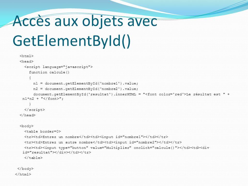 Accès aux objets avec GetElementById() function calcule() { n1 = document.getElementById( nombre1 ).value; n2 = document.getElementById( nombre2 ).value; document.getElementById( resultat ).innerHTML = Le résultat est + n1*n2 + ; } Entrez un nombre Entrez un autre nombre