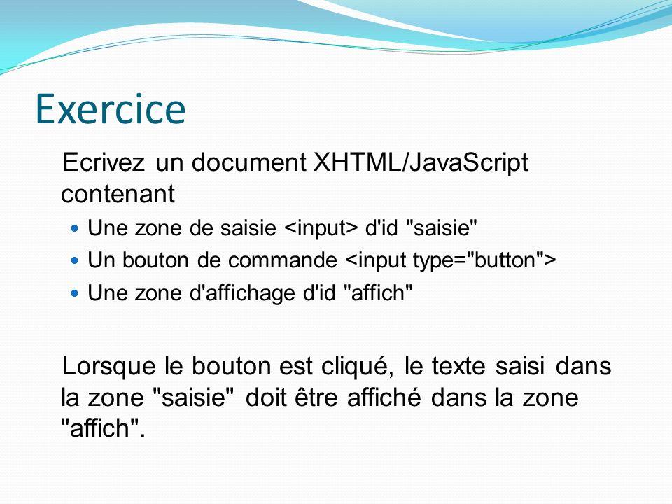 Exercice Ecrivez un document XHTML/JavaScript contenant Une zone de saisie d id saisie Un bouton de commande Une zone d affichage d id affich Lorsque le bouton est cliqué, le texte saisi dans la zone saisie doit être affiché dans la zone affich .
