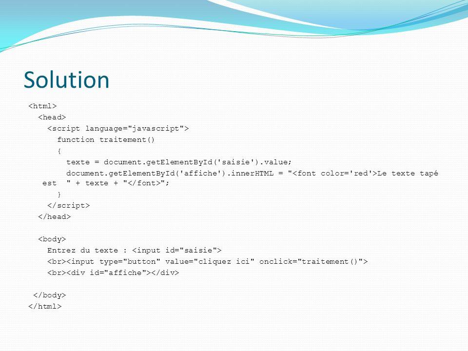 Solution function traitement() { texte = document.getElementById( saisie ).value; document.getElementById( affiche ).innerHTML = Le texte tapé est + texte + ; } Entrez du texte :