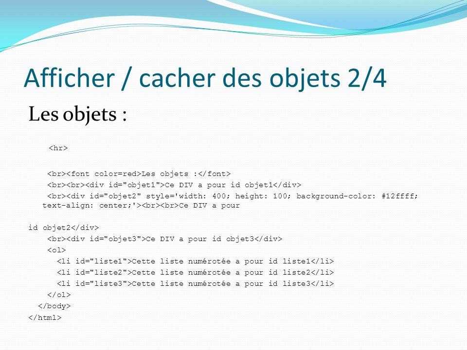Afficher / cacher des objets 3/4 La fonction Affiche() function Affiche() { var Arg = arguments; var Obj; for( var i=0; i< Arg.length; i++) { Obj = document.getElementById(Arg[i]); if( Obj) { Obj.style.visibility = visible ; Obj.style.display = ; }