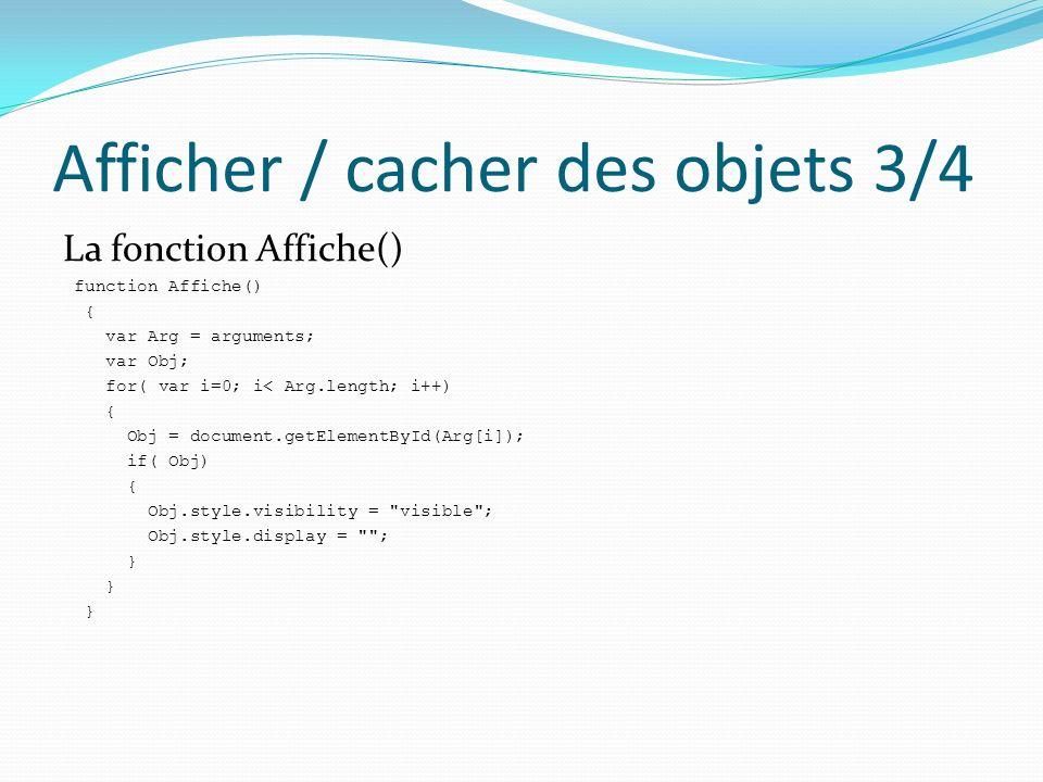Afficher / cacher des objets 4/4 La fonction Masque() : function Masque() { var Arg = arguments; var Obj; for( var i=0; i< Arg.length; i++) { Obj = document.getElementById(Arg[i]); if( Obj) { Obj.style.visibility = hidden ; Obj.style.display = none ; }