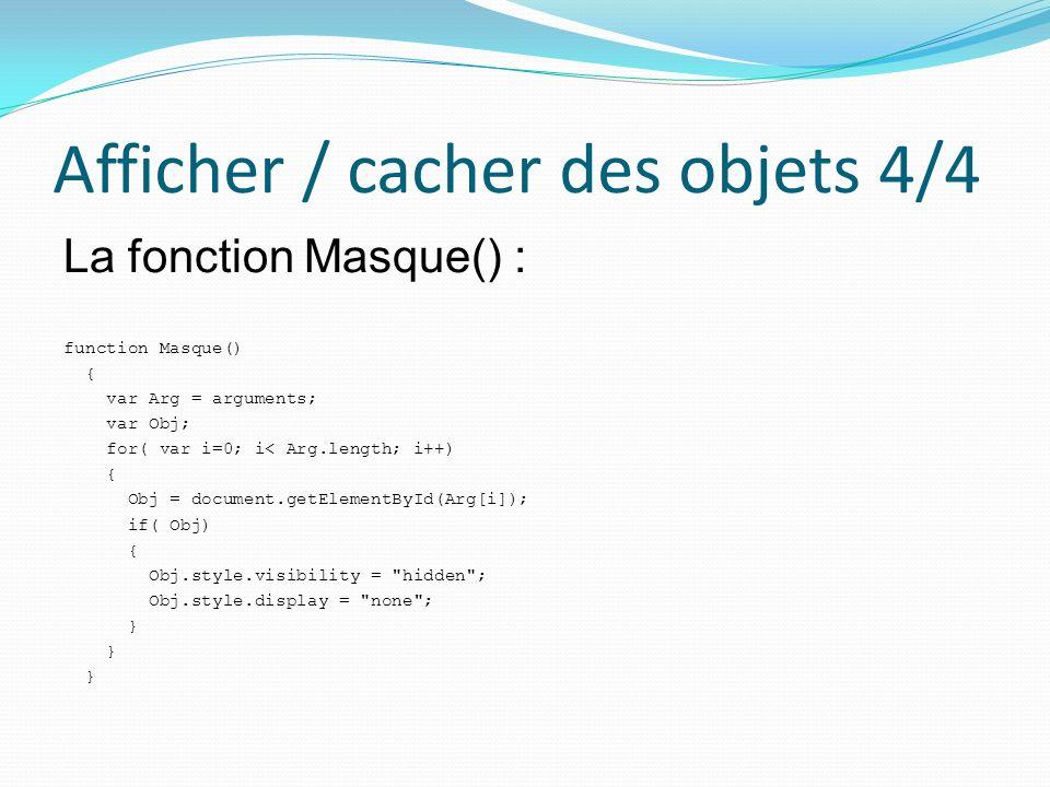 Afficher / cacher des objets 4/4 La fonction Masque() : function Masque() { var Arg = arguments; var Obj; for( var i=0; i< Arg.length; i++) { Obj = do