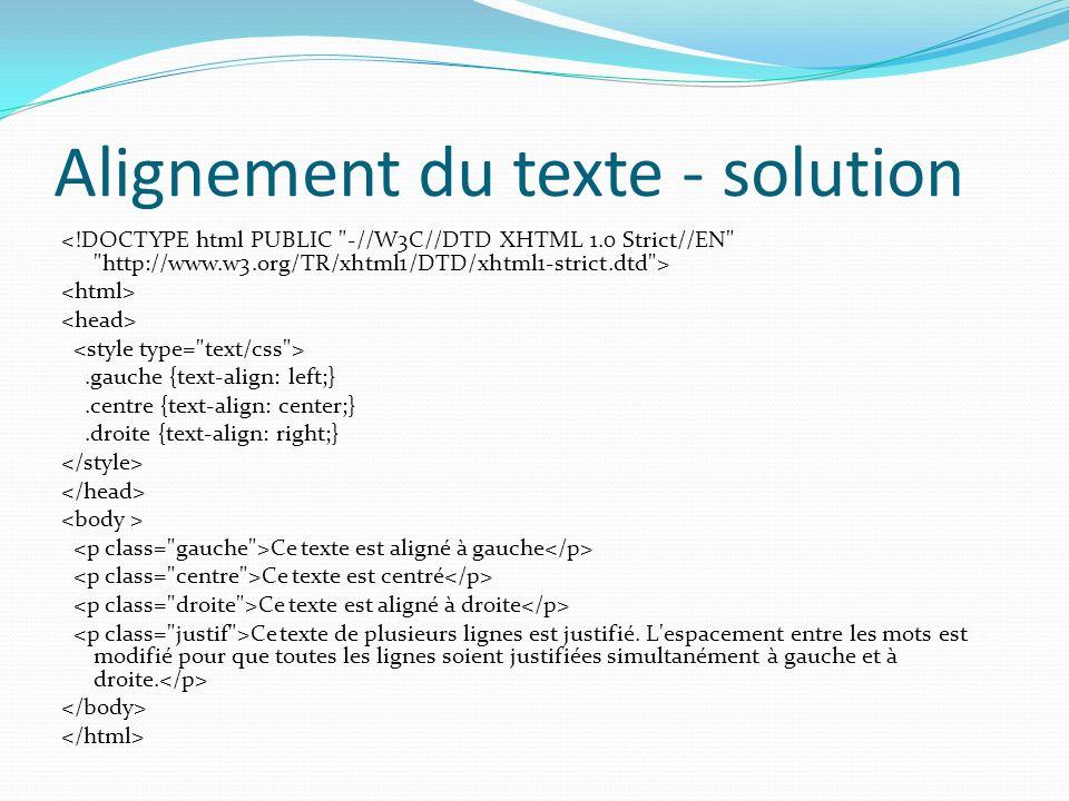 Alignement du texte - solution.gauche {text-align: left;}.centre {text-align: center;}.droite {text-align: right;} Ce texte est aligné à gauche Ce texte est centré Ce texte est aligné à droite Ce texte de plusieurs lignes est justifié.