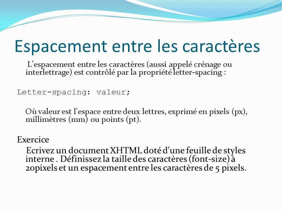 Espacement entre les caractères L espacement entre les caractères (aussi appelé crénage ou interlettrage) est contrôlé par la propriété letter-spacing : Letter-spacing: valeur; Où valeur est l espace entre deux lettres, exprimé en pixels (px), millimètres (mm) ou points (pt).