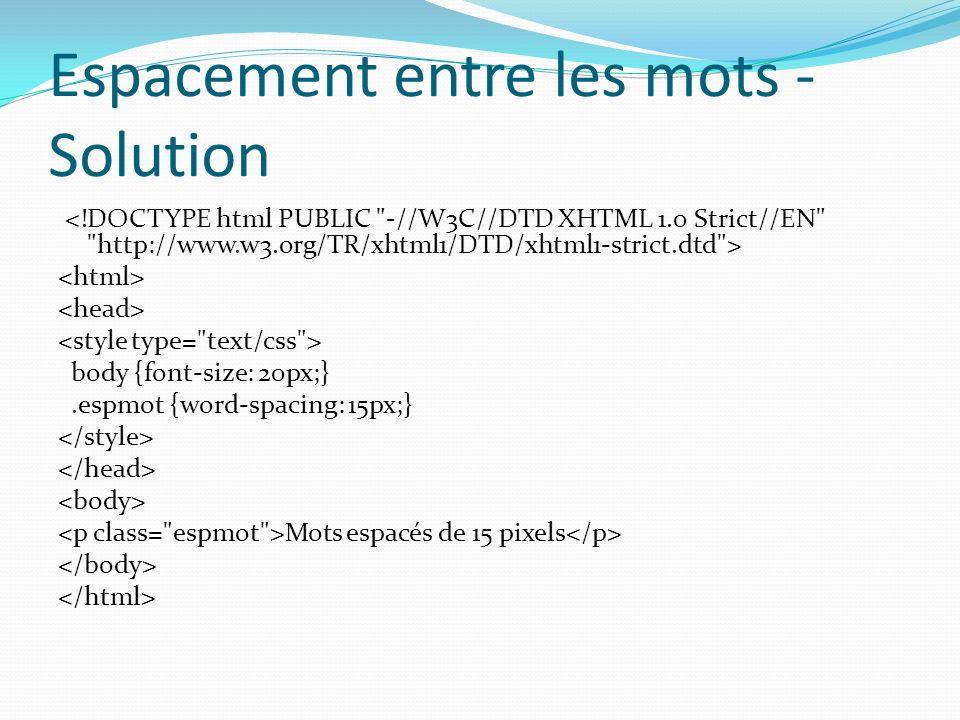 Espacement entre les mots - Solution body {font-size: 20px;}.espmot {word-spacing: 15px;} Mots espacés de 15 pixels