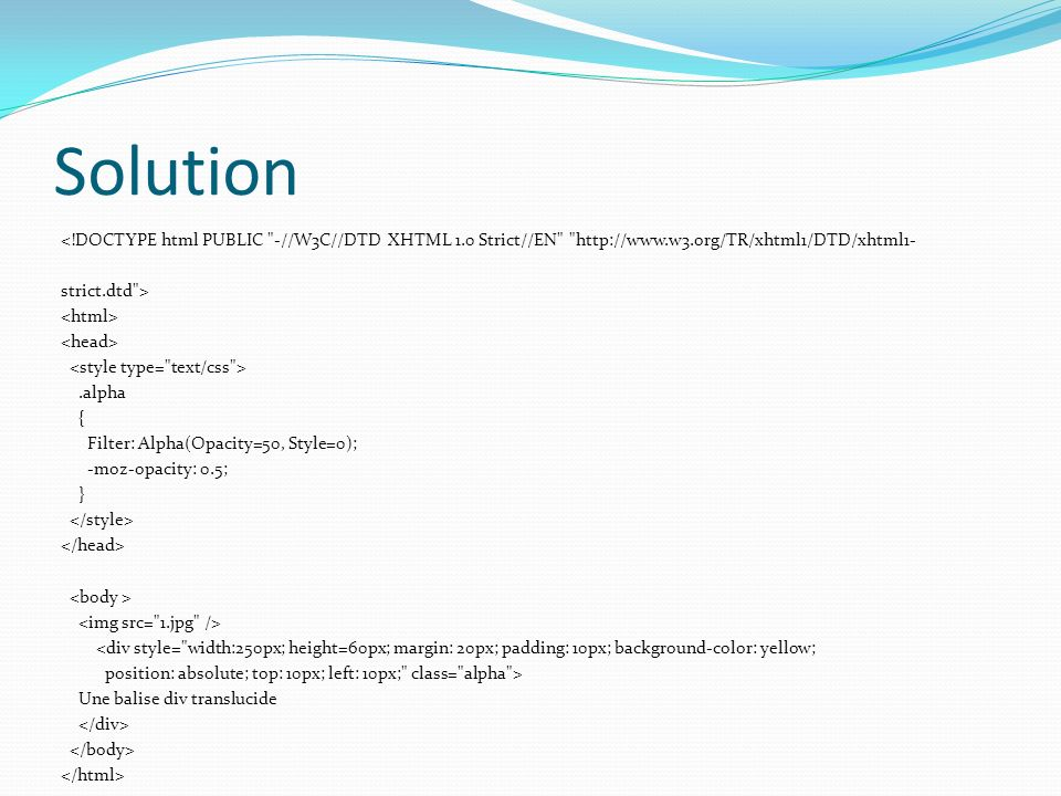 Solution <!DOCTYPE html PUBLIC -//W3C//DTD XHTML 1.0 Strict//EN http://www.w3.org/TR/xhtml1/DTD/xhtml1- strict.dtd >.alpha { Filter: Alpha(Opacity=50, Style=0); -moz-opacity: 0.5; } <div style= width:250px; height=60px; margin: 20px; padding: 10px; background-color: yellow; position: absolute; top: 10px; left: 10px; class= alpha > Une balise div translucide