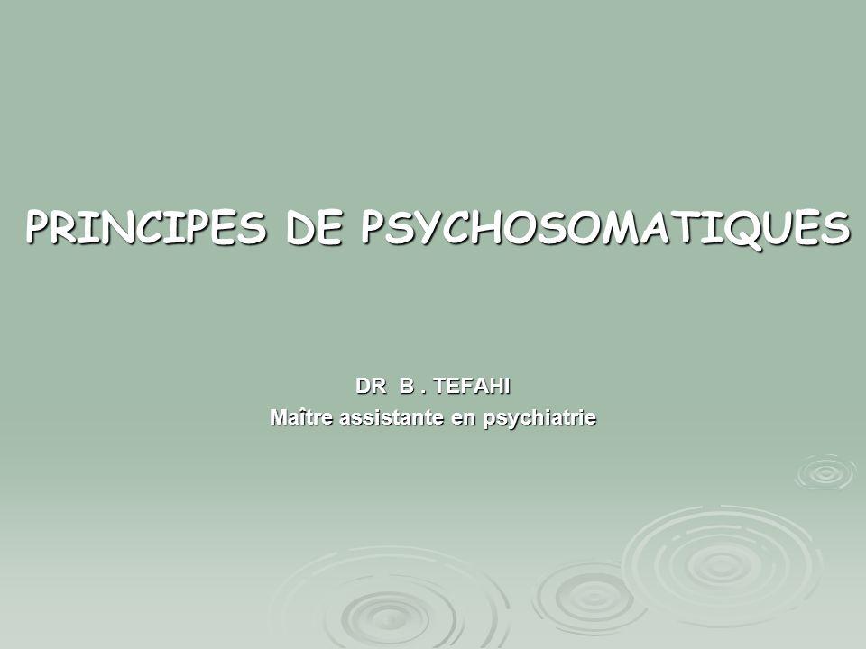 PRINCIPES DE PSYCHOSOMATIQUES DR B. TEFAHI Maître assistante en psychiatrie