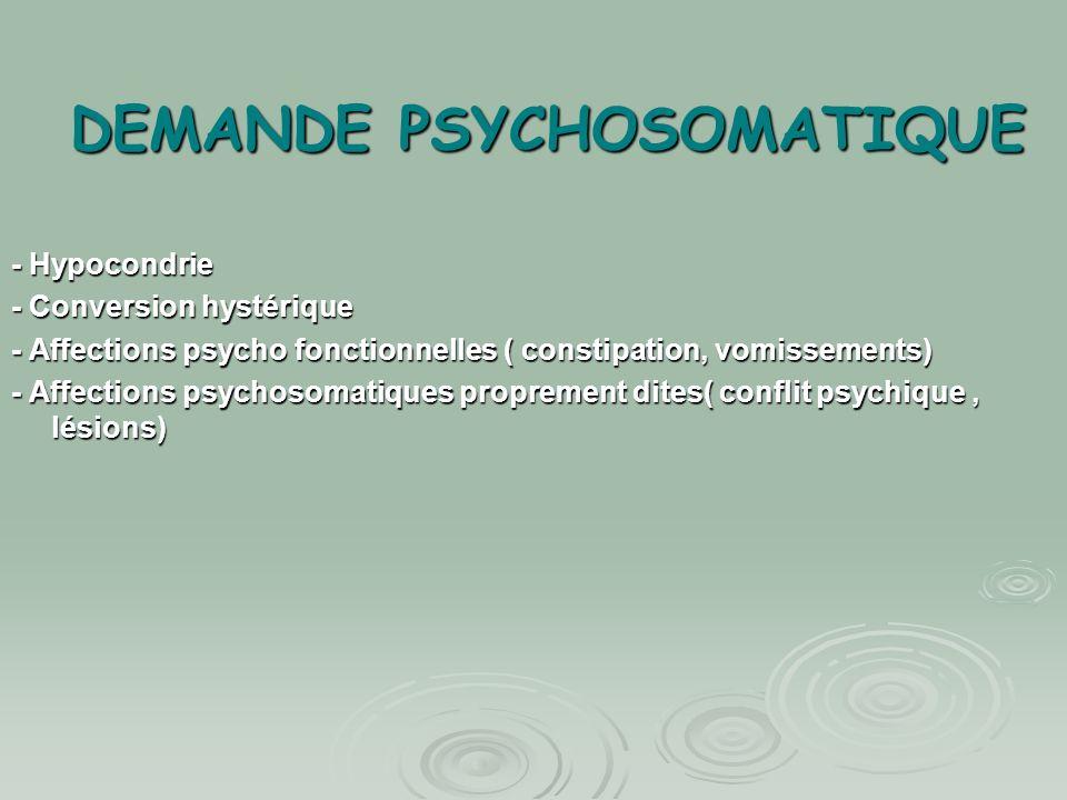 DEMANDE PSYCHOSOMATIQUE - Hypocondrie - Conversion hystérique - Affections psycho fonctionnelles ( constipation, vomissements) - Affections psychosoma