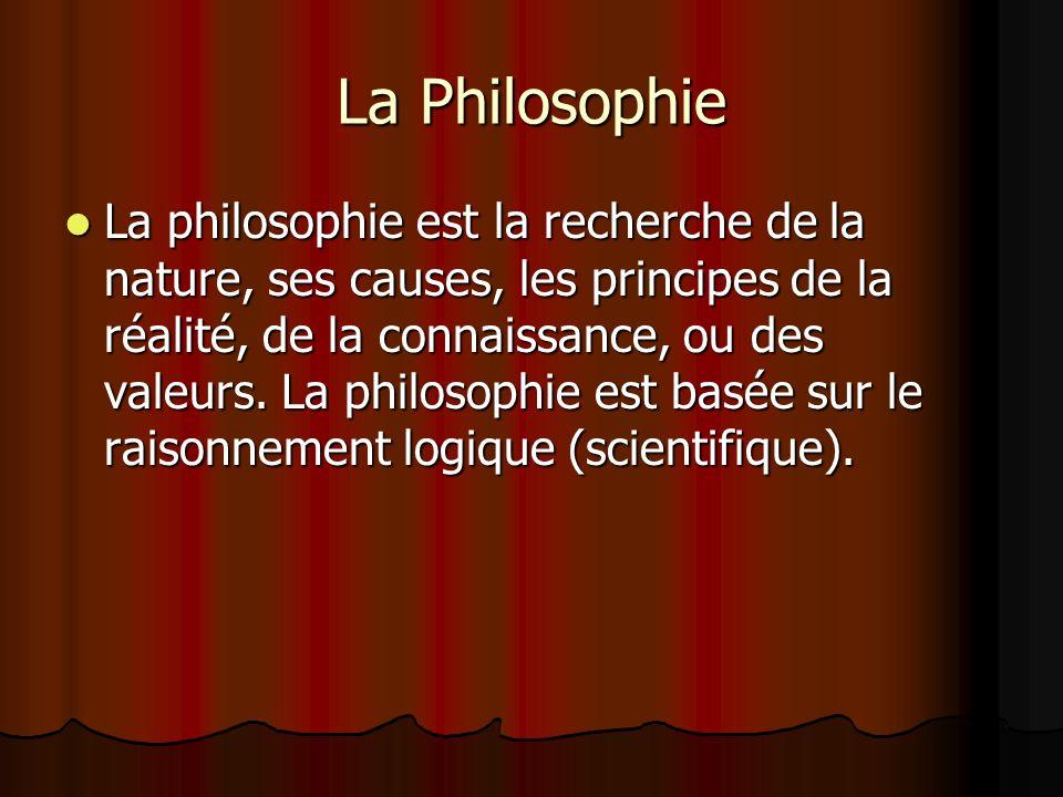 La Philosophie La philosophie est la recherche de la nature, ses causes, les principes de la réalité, de la connaissance, ou des valeurs. La philosoph