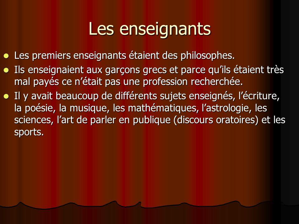Les enseignants Les premiers enseignants étaient des philosophes. Ils enseignaient aux garçons grecs et parce quils étaient très mal payés ce nétait p