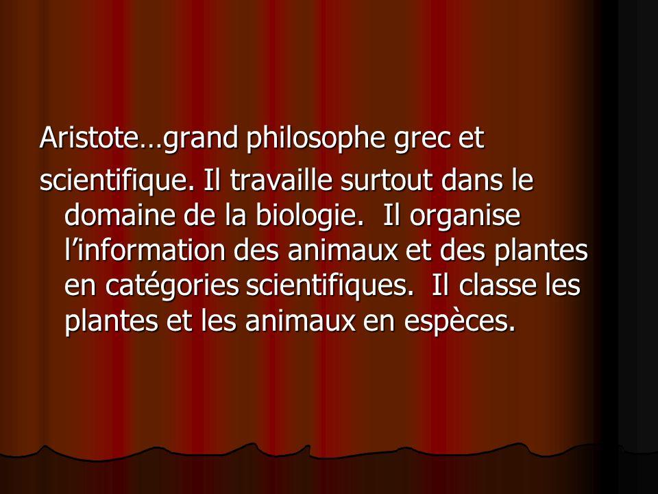 Aristote…grand philosophe grec et scientifique. Il travaille surtout dans le domaine de la biologie. Il organise linformation des animaux et des plant