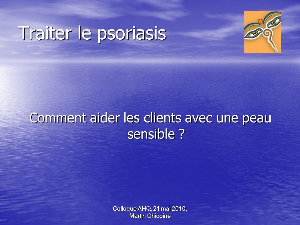 Colloque AHQ, 21 mai 2010, Martin Chicoine Traiter le psoriasis Comment aider les clients avec une peau sensible ?