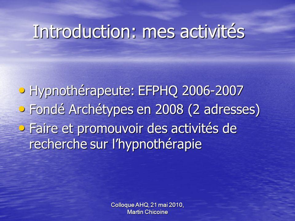 Colloque AHQ, 21 mai 2010, Martin Chicoine Introduction: mes activités Hypnothérapeute: EFPHQ 2006-2007 Hypnothérapeute: EFPHQ 2006-2007 Fondé Archéty