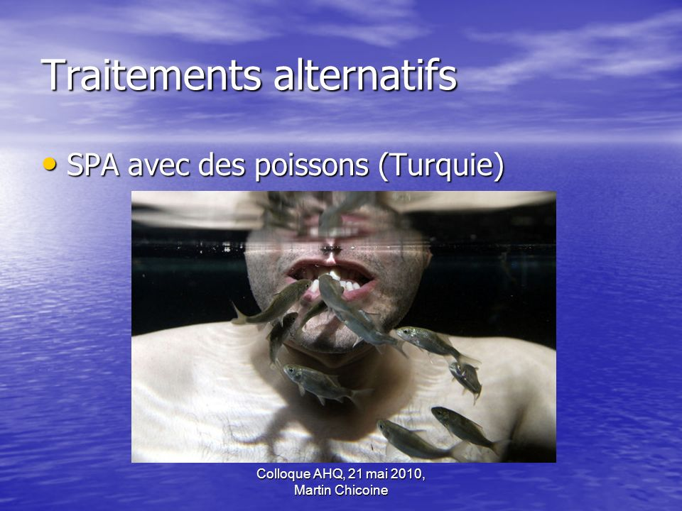 Colloque AHQ, 21 mai 2010, Martin Chicoine Traitements alternatifs SPA avec des poissons (Turquie) SPA avec des poissons (Turquie)