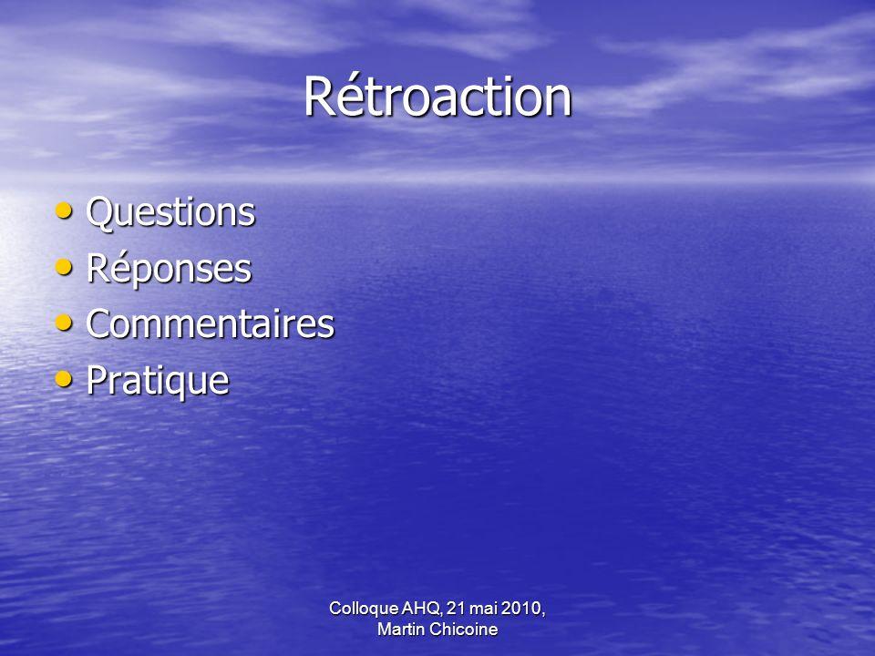 Colloque AHQ, 21 mai 2010, Martin Chicoine Rétroaction Questions Questions Réponses Réponses Commentaires Commentaires Pratique Pratique