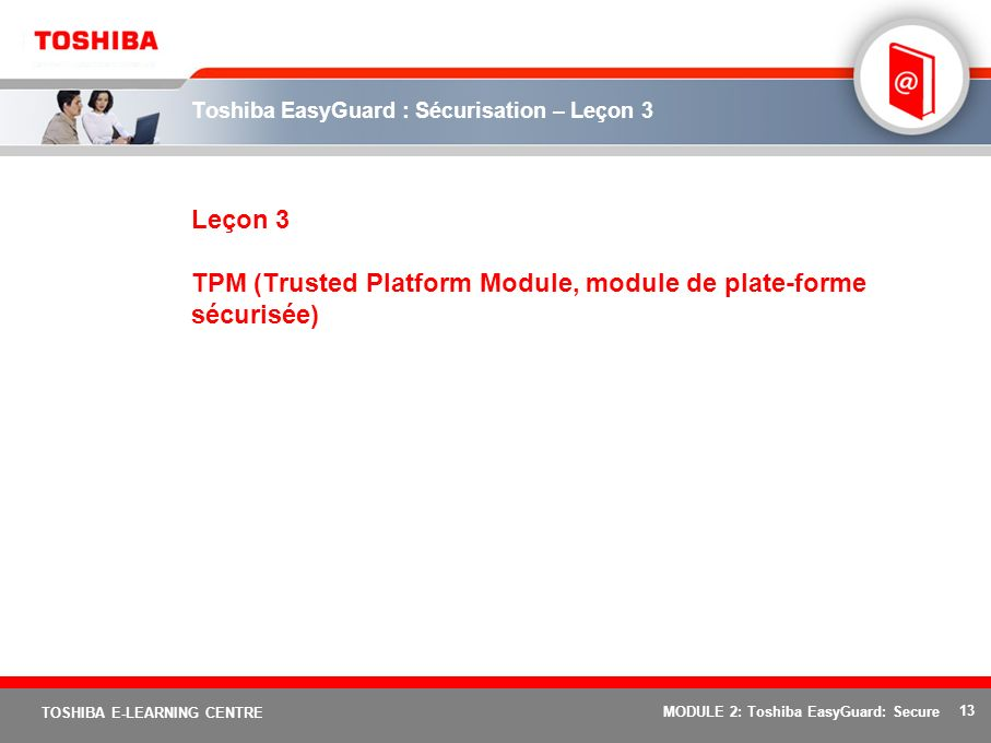 13 TOSHIBA E-LEARNING CENTRE MODULE 2: Toshiba EasyGuard: Secure Toshiba EasyGuard : Sécurisation – Leçon 3 Leçon 3 TPM (Trusted Platform Module, modu