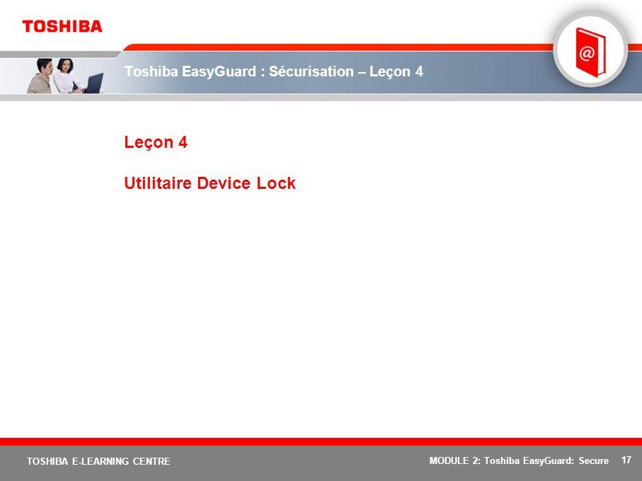 17 TOSHIBA E-LEARNING CENTRE MODULE 2: Toshiba EasyGuard: Secure Toshiba EasyGuard : Sécurisation – Leçon 4 Leçon 4 Utilitaire Device Lock