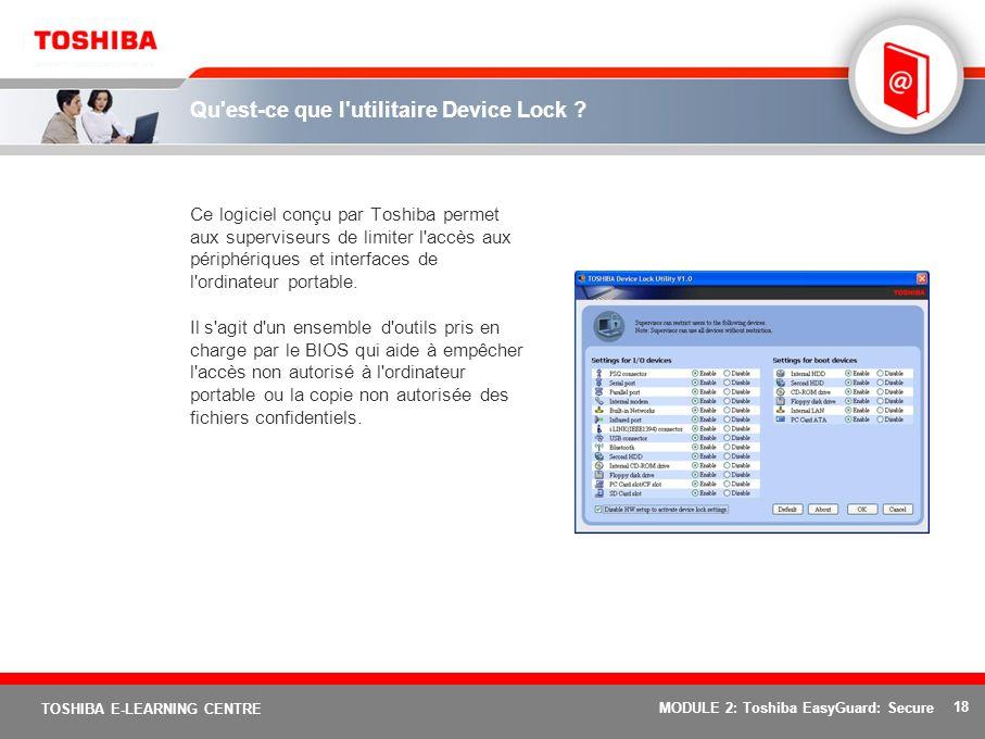 18 TOSHIBA E-LEARNING CENTRE MODULE 2: Toshiba EasyGuard: Secure Qu'est-ce que l'utilitaire Device Lock ? Ce logiciel conçu par Toshiba permet aux sup