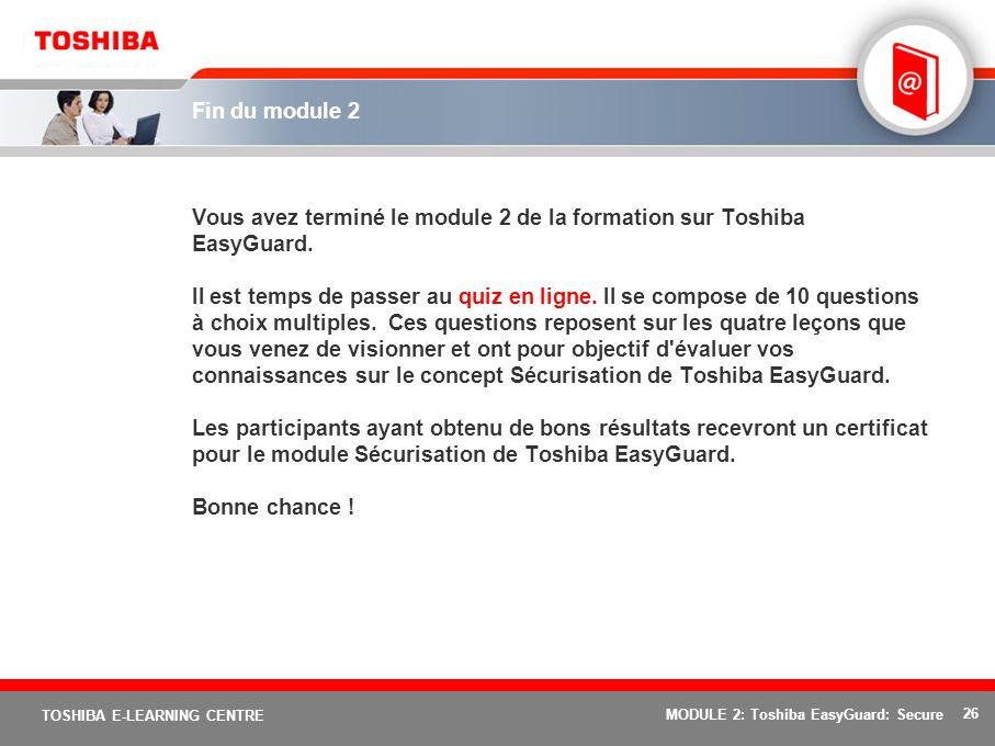 26 TOSHIBA E-LEARNING CENTRE MODULE 2: Toshiba EasyGuard: Secure Fin du module 2 Vous avez terminé le module 2 de la formation sur Toshiba EasyGuard.