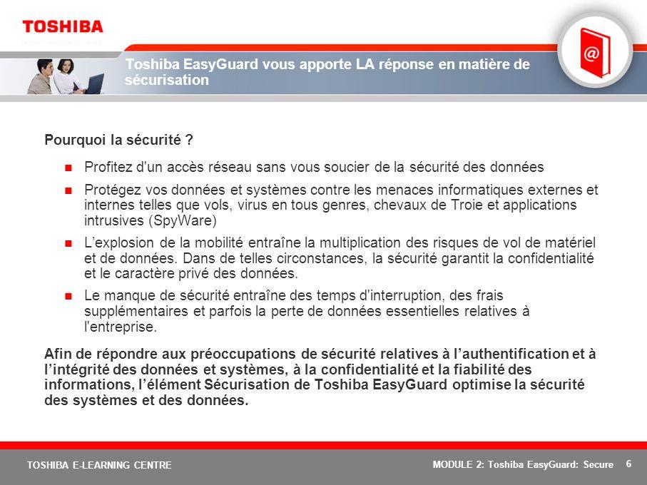 6 TOSHIBA E-LEARNING CENTRE MODULE 2: Toshiba EasyGuard: Secure Toshiba EasyGuard vous apporte LA réponse en matière de sécurisation Pourquoi la sécur