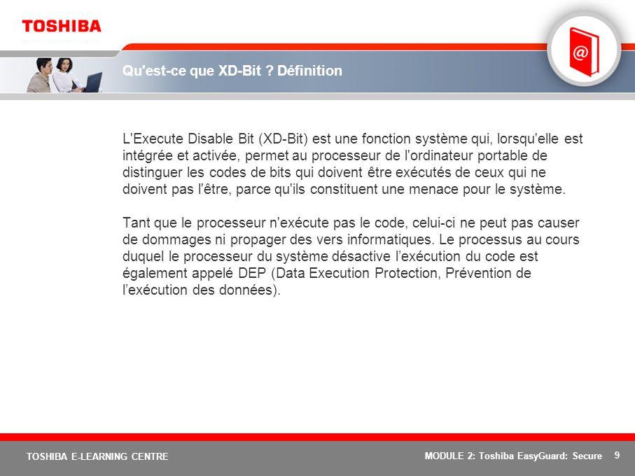 9 TOSHIBA E-LEARNING CENTRE MODULE 2: Toshiba EasyGuard: Secure Qu'est-ce que XD-Bit ? Définition L'Execute Disable Bit (XD-Bit) est une fonction syst