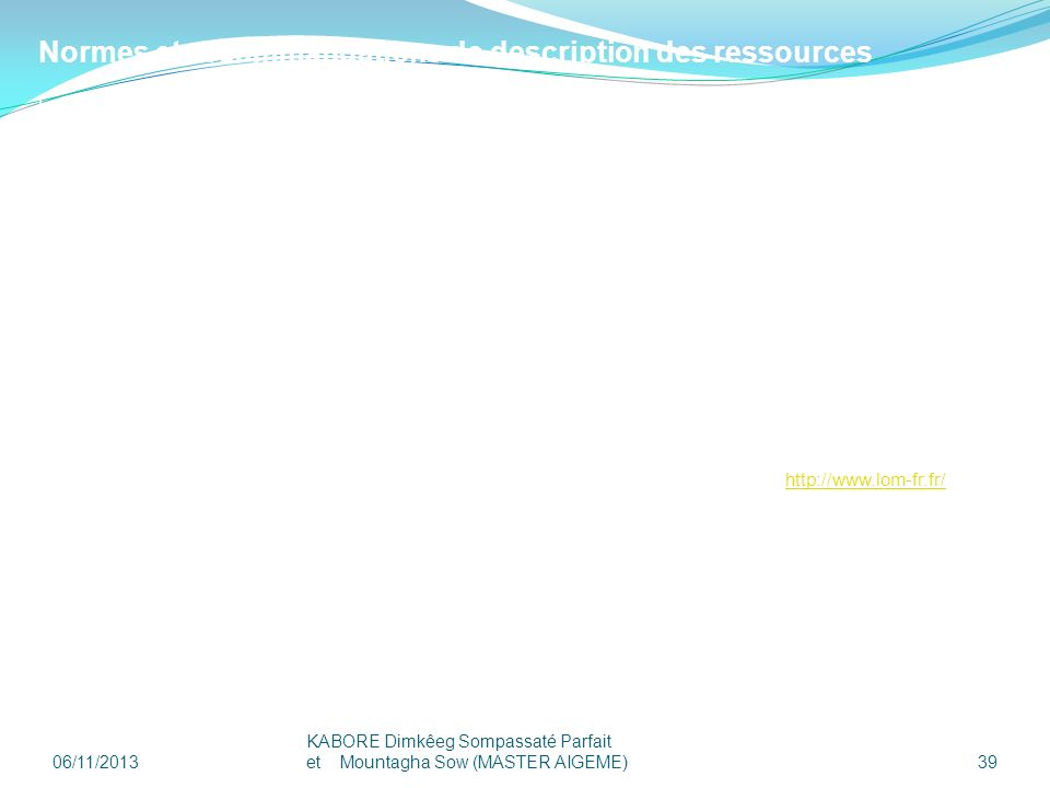 06/11/2013 KABORE Dimkêeg Sompassaté Parfait et Mountagha Sow (MASTER AIGEME) 39 Normes et recommandations de description des ressources Le système OR