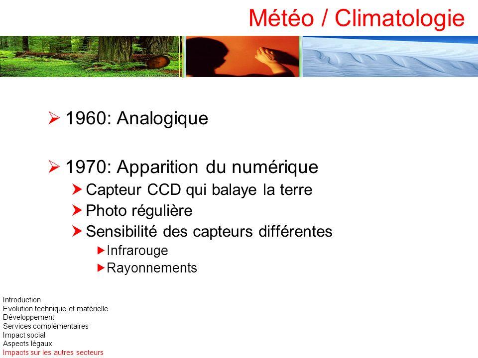 Météo / Climatologie 1960: Analogique 1970: Apparition du numérique Capteur CCD qui balaye la terre Photo régulière Sensibilité des capteurs différent