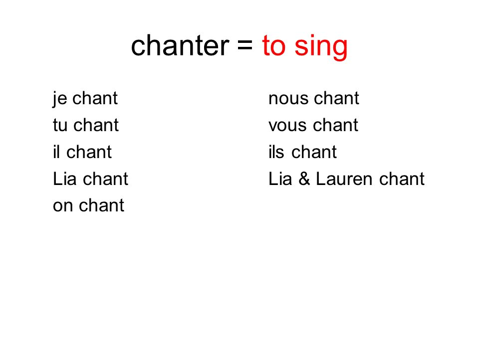 chanter = to sing je chantnous chant tu chantvous chant il chantils chant Lia chant Lia & Lauren chant on chant