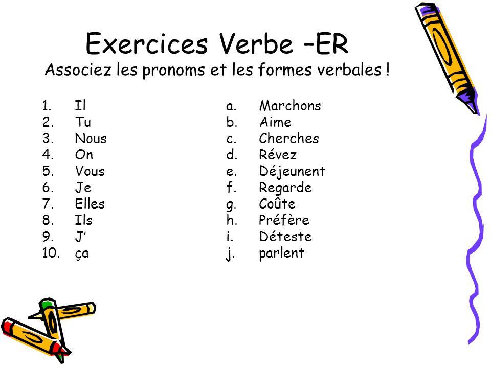 Exercices Verbe –ER Associez les pronoms et les formes verbales ! 1.Il 2.Tu 3.Nous 4.On 5.Vous 6.Je 7.Elles 8.Ils 9.J 10.ça a.Marchons b.Aime c.Cherch