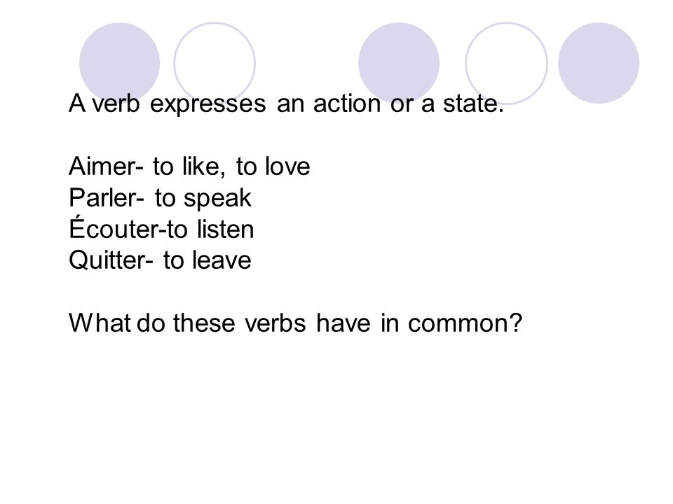 A verb expresses an action or a state. Aimer- to like, to love Parler- to speak Écouter-to listen Quitter- to leave What do these verbs have in common
