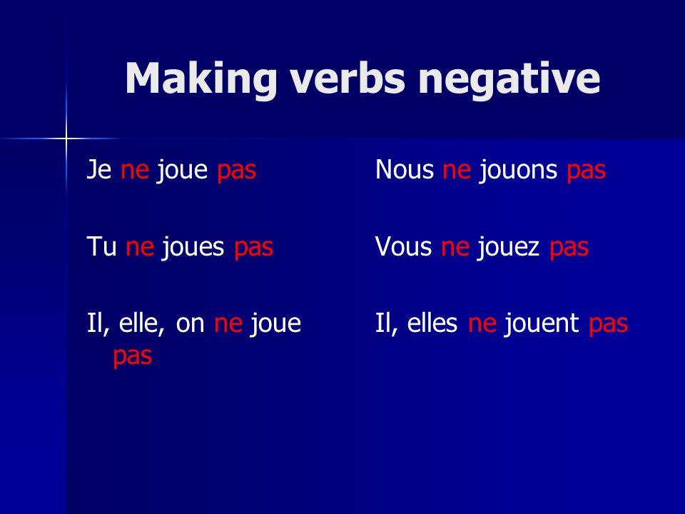 Making verbs negative Je ne joue pas Tu ne joues pas Il, elle, on ne joue pas Nous ne jouons pas Vous ne jouez pas Il, elles ne jouent pas