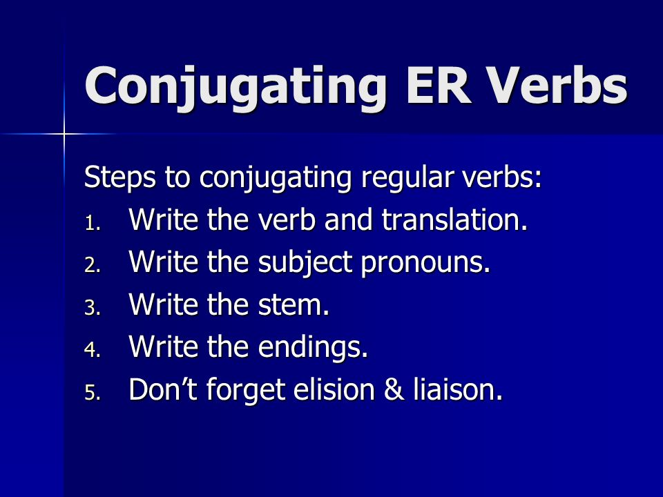 Conjugating ER Verbs Steps to conjugating regular verbs: 1. Write the verb and translation. 2. Write the subject pronouns. 3. Write the stem. 4. Write