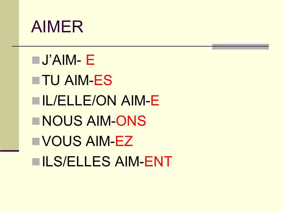 AIMER JAIM- E TU AIM-ES IL/ELLE/ON AIM-E NOUS AIM-ONS VOUS AIM-EZ ILS/ELLES AIM-ENT