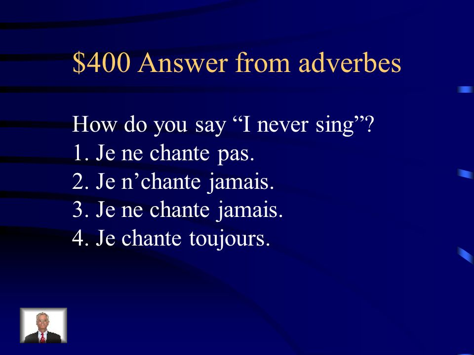 $400 Answer from adverbes How do you say I never sing? 1. Je ne chante pas. 2. Je nchante jamais. 3. Je ne chante jamais. 4. Je chante toujours.