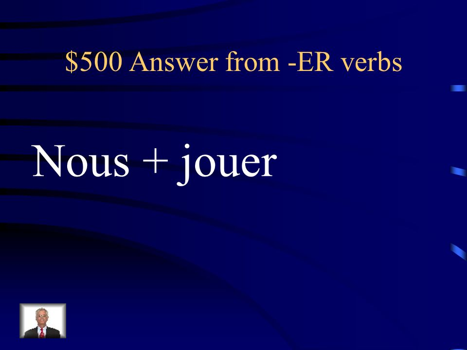 $500 Answer from -ER verbs Nous + jouer