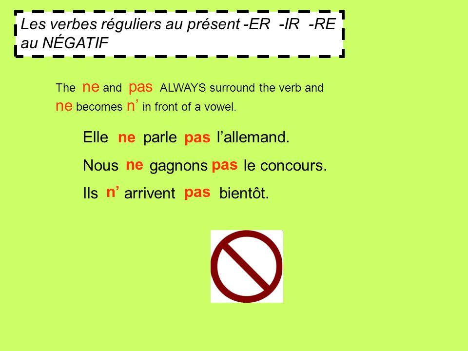 Les verbes réguliers au présent -ER -IR -RE au NÉGATIF Elle parle lallemand. Nous gagnons le concours. Ils arrivent bientôt. The ne and pas ALWAYS sur