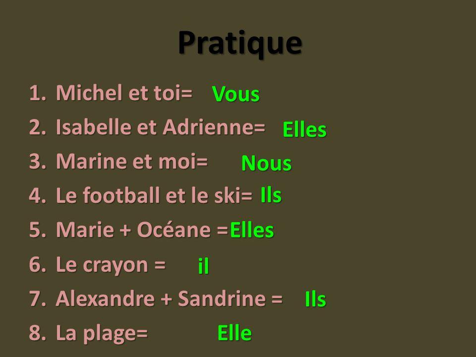 Pratique 1.Michel et toi= 2.Isabelle et Adrienne= 3.Marine et moi= 4.Le football et le ski= 5.Marie + Océane = 6.Le crayon = 7.Alexandre + Sandrine =