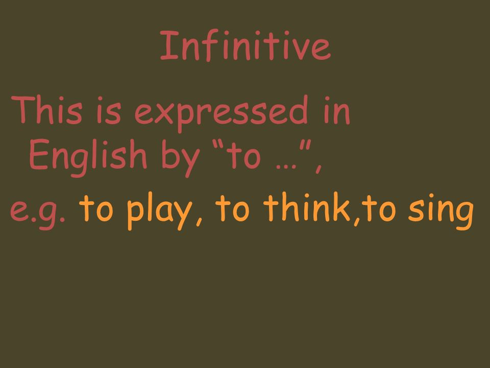 Infinitive This is expressed in English by to …, e.g. to play, to think,to sing