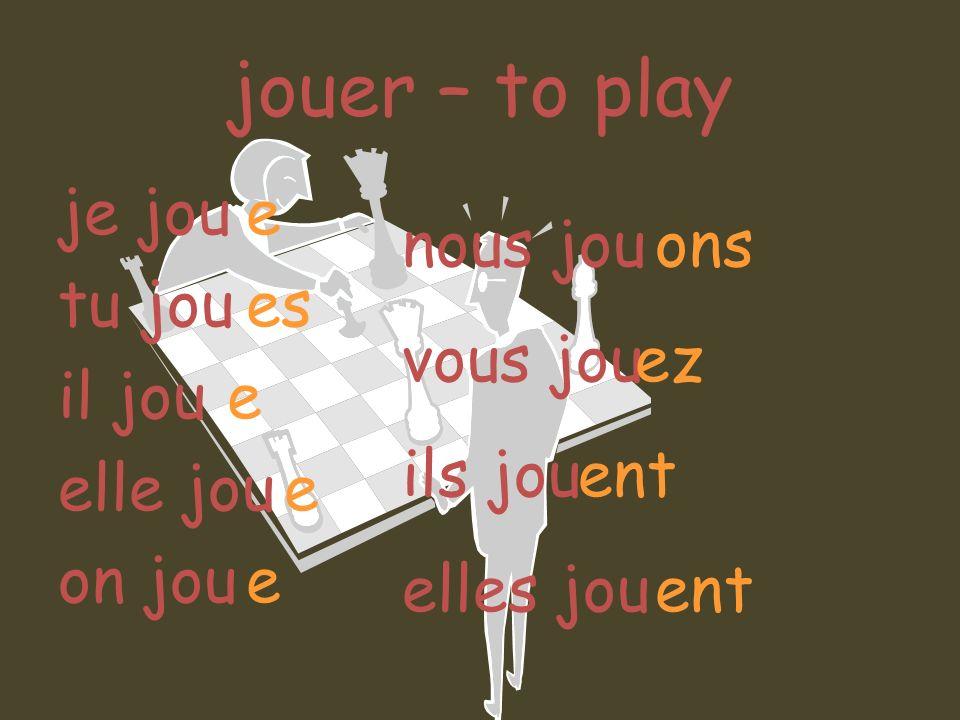 jouer – to play je jou tu jou il jou elle jou on jou e es e nous jou vous jou ils jou elles jou ons ez ent ent
