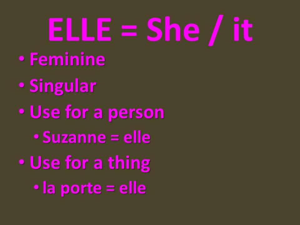 ELLE = She / it Feminine Feminine Singular Singular Use for a person Use for a person Suzanne = elle Suzanne = elle Use for a thing Use for a thing la