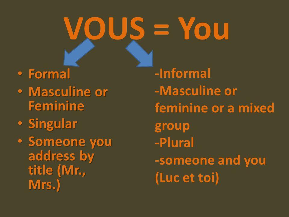 VOUS = You Formal Formal Masculine or Feminine Masculine or Feminine Singular Singular Someone you address by title (Mr., Mrs.) Someone you address by