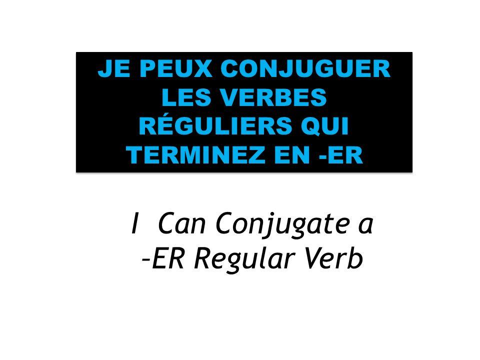 I Can Conjugate a –ER Regular Verb JE PEUX CONJUGUER LES VERBES RÉGULIERS QUI TERMINEZ EN -ER